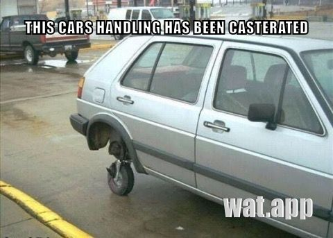 THIS CARS HANDLING HAS BEEN CASTERATED
