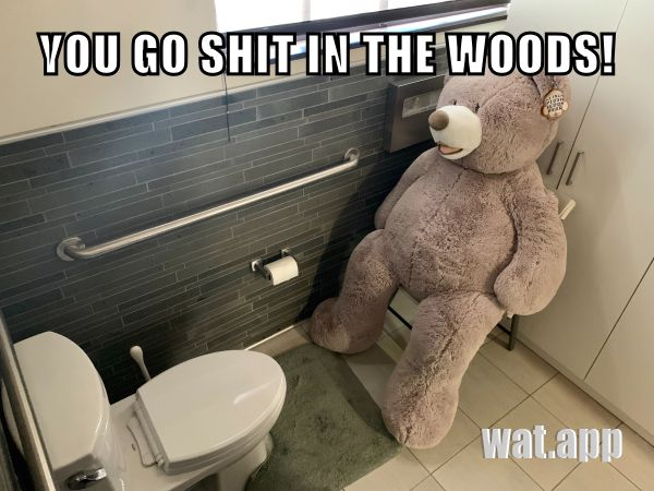 YOU GO SHIT IN THE WOODS!